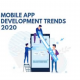 Dominating Mobile App Development Trends in 2020